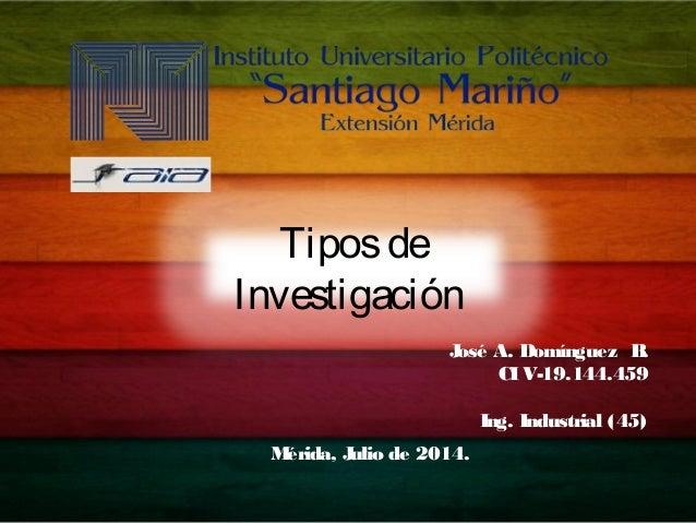 José A. Domínguez B. CIV-19.144.459 Ing. Industrial (45) Mérida, Julio de 2014. Tiposde Investigación