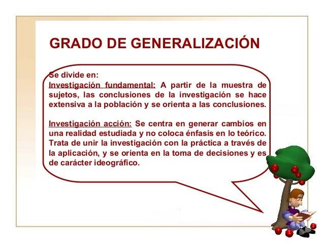 GRADO DE GENERALIZACIÓN  Se divide en:  Investigación fundamental:  A partir de la muestra de sujetos, las conclusiones de...