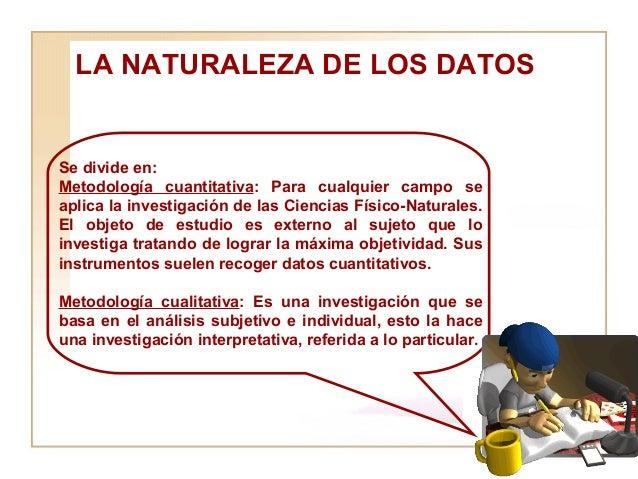 LA NATURALEZA DE LOS DATOS  Se divide en:  Metodología cuantitativa : Para cualquier campo se aplica la investigación de l...
