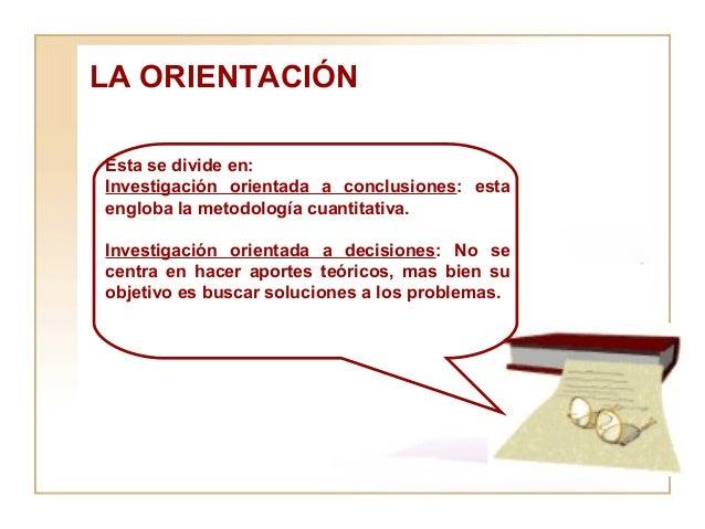 LA ORIENTACIÓN  Esta se divide en:  Investigación orientada a conclusiones : esta engloba la metodología cuantitativa. Inv...