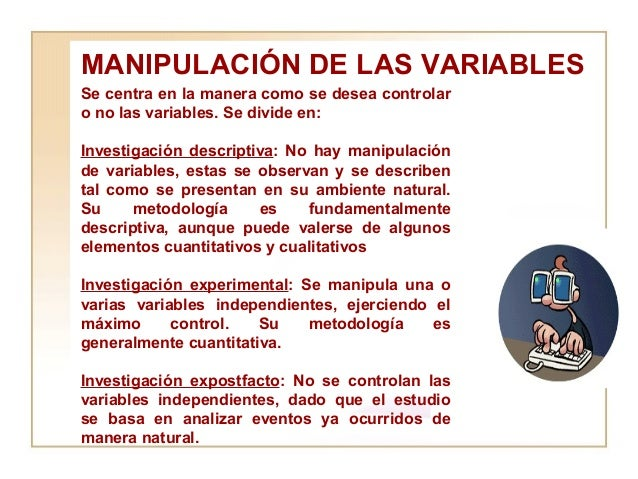 MANIPULACIÓN DE LAS VARIABLES Se centra en la manera como se desea controlar o no las variables. Se divide en:  Investigac...