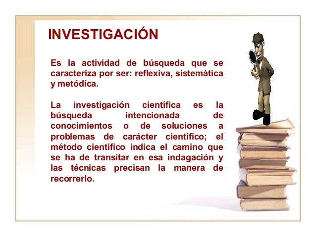 Es la actividad de búsqueda que se caracteriza por ser: reflexiva, sistemática y metódica. La investigación científica es ...