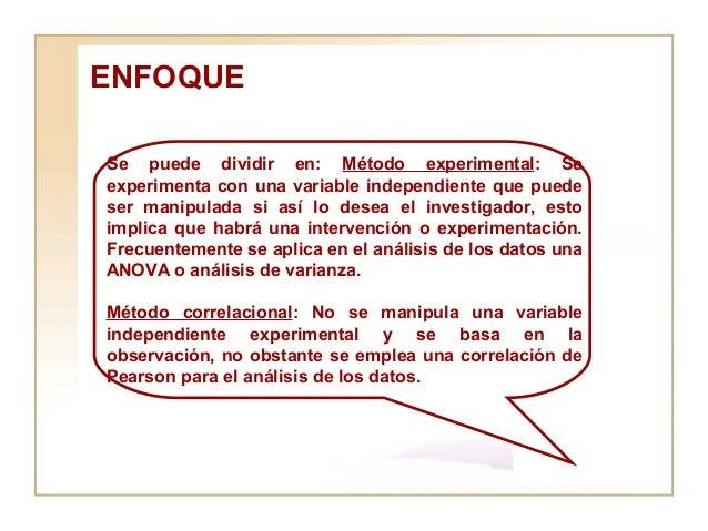 ENFOQUE  Se puede dividir en:  Método experimental : Se experimenta con una variable independiente que puede ser manipulad...