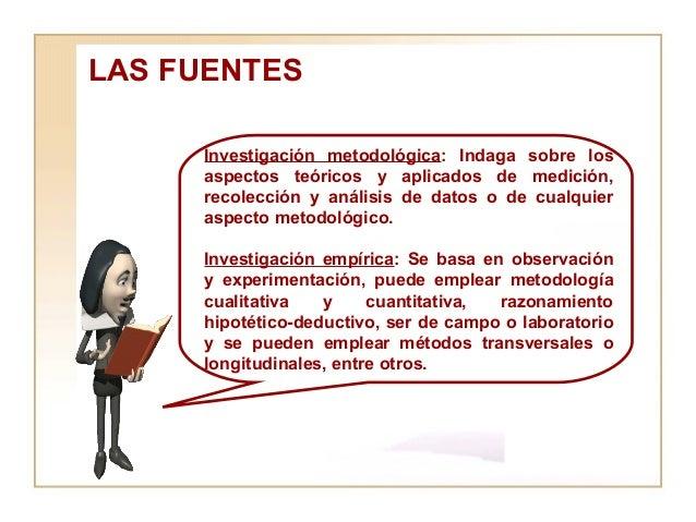 LAS FUENTES  Investigación metodológica : Indaga sobre los aspectos teóricos y aplicados de medición, recolección y anális...