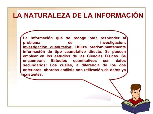 LA NATURALEZA DE LA INFORMACIÓN  La información que se recoge para responder al problema de investigación: Investigación c...