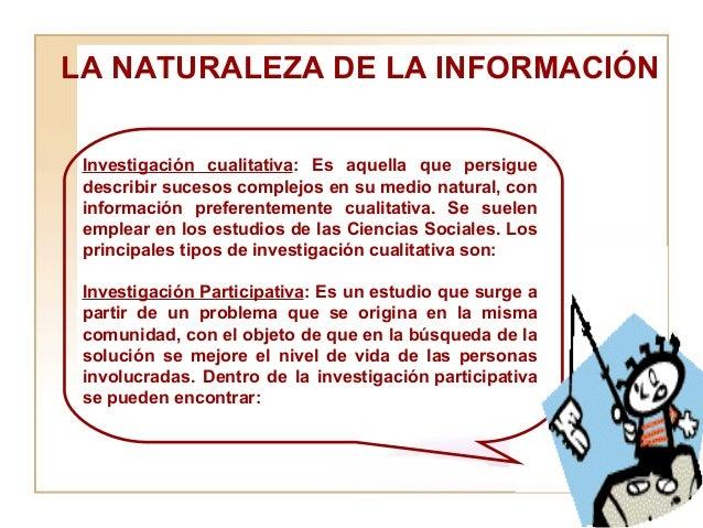 LA NATURALEZA DE LA INFORMACIÓN  Investigación cualitativa : Es aquella que persigue describir sucesos complejos en su med...