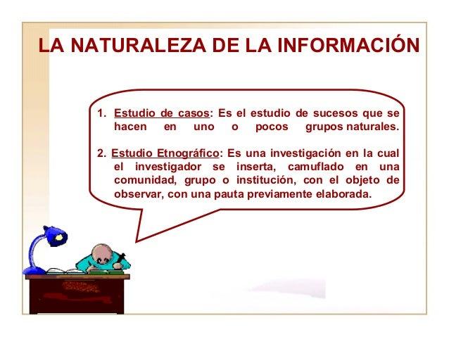 LA NATURALEZA DE LA INFORMACIÓN  <ul><li>Estudio de casos : Es el estudio de sucesos que se hacen en uno o pocos gruposna...