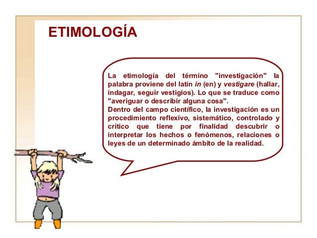 """ETIMOLOGÍA  La etimología del término """"investigación"""" la palabra proviene del latín  in  (en) y  vestigare  (hal..."""