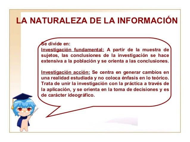 LA NATURALEZA DE LA INFORMACIÓN  Se divide en:  Investigación fundamental:  A partir de la muestra de sujetos, las conclus...