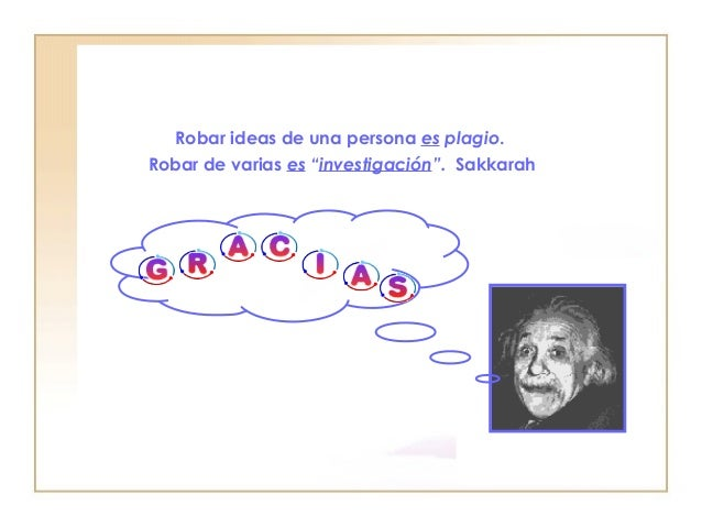 """Robar ideas de una persona  es  plagio .  Robar de varias  es  """" investigación """".   Sakkarah"""