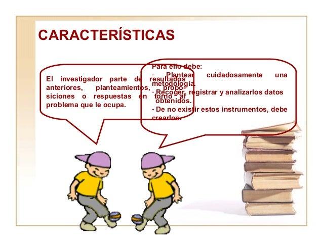 CARACTERÍSTICAS El investigador parte de resultados anteriores, planteamientos, propo-siciones o respuestas en torno al pr...