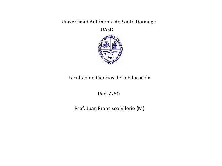 Universidad Autónoma de Santo Domingo  UASD Facultad de Ciencias de la Educación Ped-7250  Prof.   Juan Francisco Vilorio ...