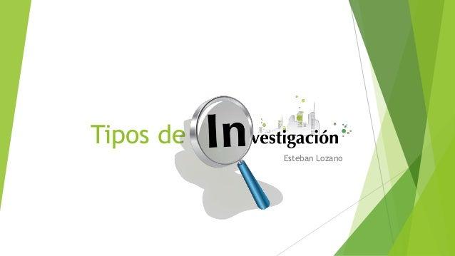 Tipos de Investigacion Esteban Lozano