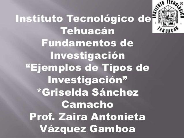 """Instituto Tecnológico de         Tehuacán     Fundamentos de       Investigación  """"Ejemplos de Tipos de      Investigación..."""
