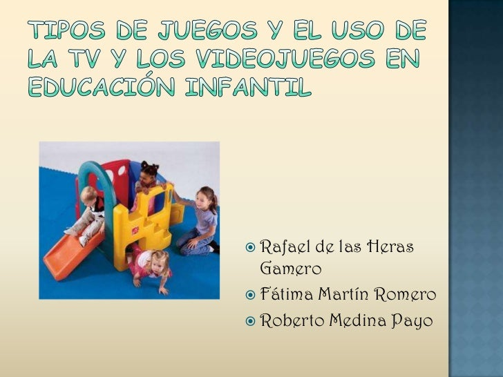 Tipos de Juegos y el uso de la TV y los Videojuegos en Educación Infantil<br />Rafael de las Heras Gamero<br />Fátima Mart...