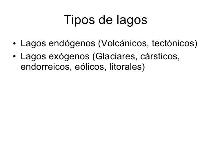 Tipos de lagos <ul><li>Lagos endógenos (Volcánicos, tectónicos) </li></ul><ul><li>Lagos exógenos (Glaciares, cársticos, en...