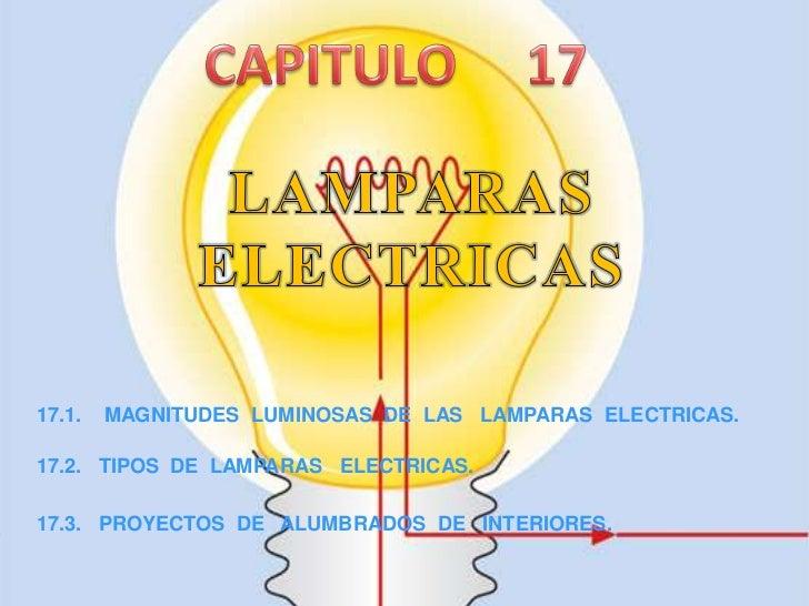 17.1.   MAGNITUDES LUMINOSAS DE LAS LAMPARAS ELECTRICAS.17.2. TIPOS DE LAMPARAS ELECTRICAS.17.3. PROYECTOS DE ALUMBRADOS D...