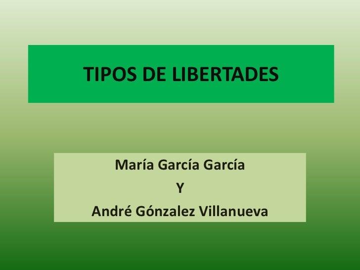 TIPOS DE LIBERTADES<br />María García García<br />Y<br />André Gónzalez Villanueva<br />