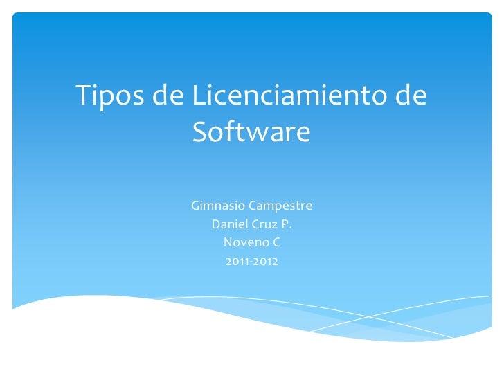 Tipos de Licenciamiento de Software<br />Gimnasio Campestre<br />Daniel Cruz P.<br />Noveno C<br />2011-2012<br />