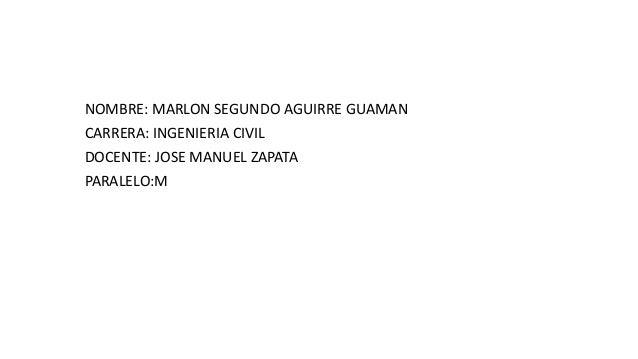 NOMBRE: MARLON SEGUNDO AGUIRRE GUAMAN CARRERA: INGENIERIA CIVIL DOCENTE: JOSE MANUEL ZAPATA PARALELO:M