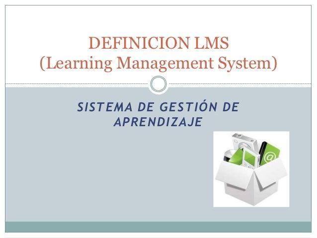 DEFINICION LMS(Learning Management System)    SISTEMA DE GESTIÓN DE         APRENDIZAJE