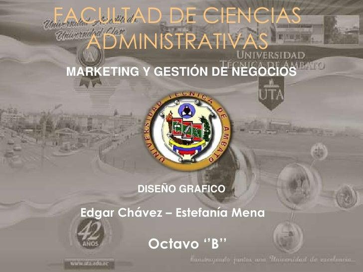 FACULTAD DE CIENCIAS  ADMINISTRATIVAS MARKETING Y GESTIÓN DE NEGOCIOS          DISEÑO GRAFICO  Edgar Chávez – Estefanía Me...