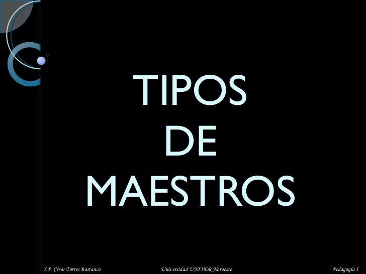TIPOS  DE  MAESTROS LP. César Torres Barranco  Universidad UNIVER Noroeste  Pedagogía I