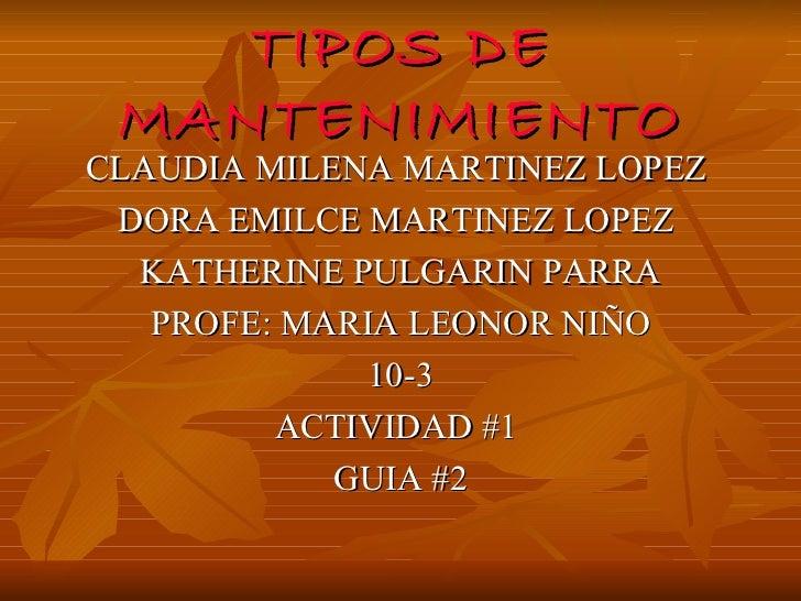 TIPOS DE MANTENIMIENTO <ul><li>CLAUDIA MILENA MARTINEZ LOPEZ  </li></ul><ul><li>DORA EMILCE MARTINEZ LOPEZ  </li></ul><ul>...