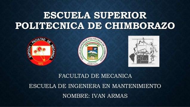 ESCUELA SUPERIOR POLITECNICA DE CHIMBORAZO FACULTAD DE MECANICA ESCUELA DE INGENIERA EN MANTENIMIENTO NOMBRE: IVAN ARMAS
