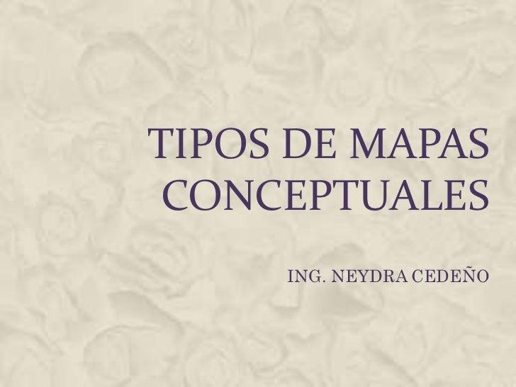 TIPOS DE MAPAS CONCEPTUALES     ING. NEYDRA CEDEÑO