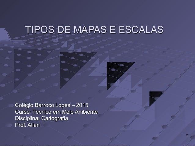 TIPOS DE MAPAS E ESCALASTIPOS DE MAPAS E ESCALAS Colégio Barroco Lopes – 2015Colégio Barroco Lopes – 2015 Curso: Técnico e...