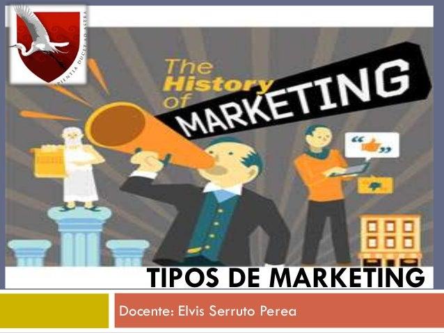 Docente: Elvis Serruto Perea TIPOS DE MARKETING