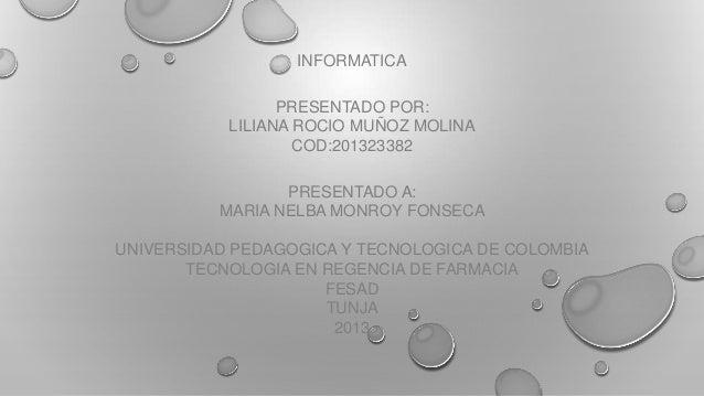 INFORMATICA PRESENTADO POR: LILIANA ROCIO MUÑOZ MOLINA COD:201323382 PRESENTADO A: MARIA NELBA MONROY FONSECA UNIVERSIDAD ...
