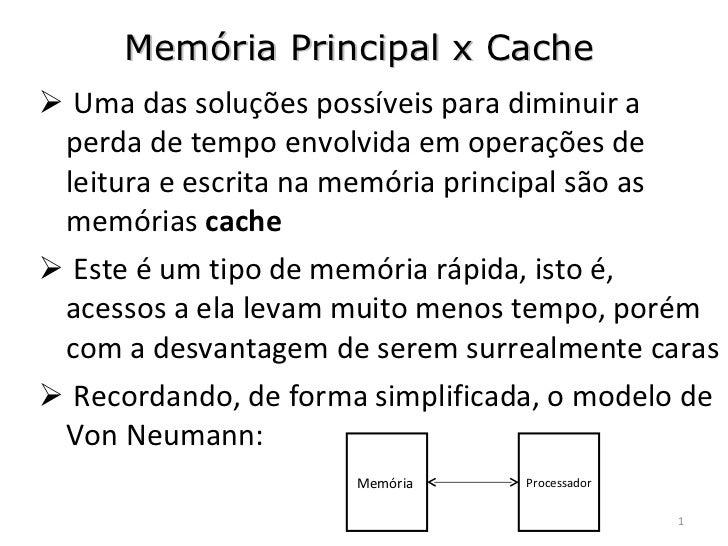 Memória Principal x Cache <ul><li>Uma das soluções possíveis para diminuir a perda de tempo envolvida em operações de leit...