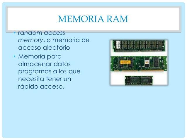 MEMORIA RAM • random access memory, o memoria de acceso aleatorio • Memoria para almacenar datos programas a los que neces...