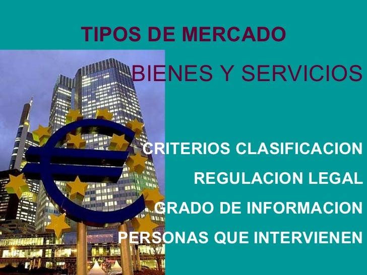 TIPOS DE MERCADO BIENES Y SERVICIOS CRITERIOS CLASIFICACION REGULACION LEGAL GRADO DE INFORMACION PERSONAS QUE INTERVIENEN