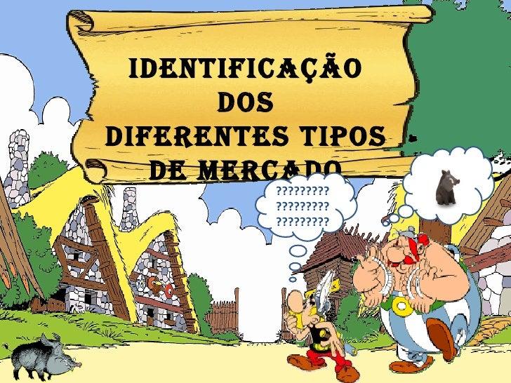 IDENTIFICAÇÃO dos DIFERENTES tipos DE MERCADO ???????????????????????????