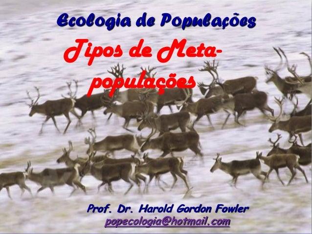 Ecologia de PopulaçõesTipos de Meta-  populações   Prof. Dr. Harold Gordon Fowler      popecologia@hotmail.com
