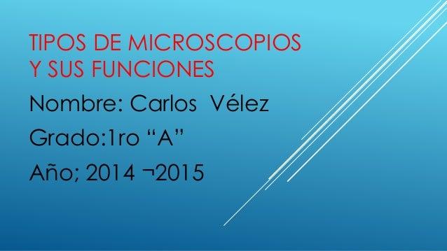 """TIPOS DE MICROSCOPIOS Y SUS FUNCIONES Nombre: Carlos Vélez Grado:1ro """"A"""" Año; 2014 ¬2015"""