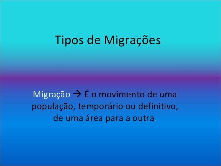 Tipos de Migrações Migração     É o movimento de uma população, temporário ou definitivo, de uma área para a outra .