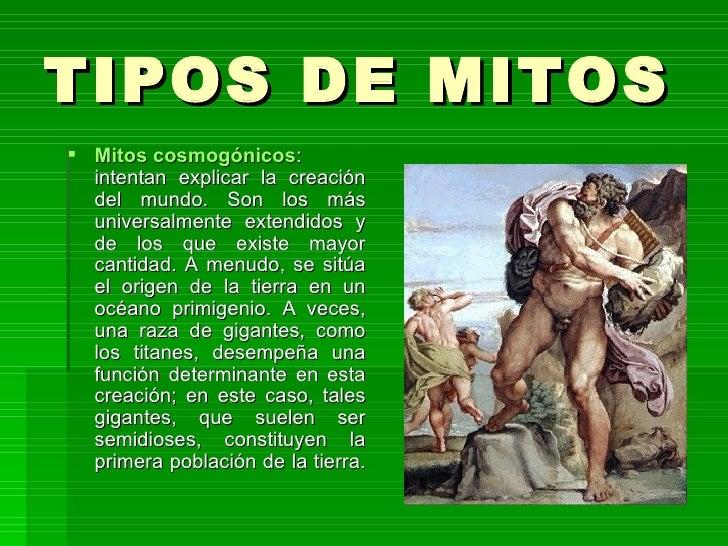 TIPOS DE MITOS  Mitos cosmogónicos : intentan explicar la creación del mundo. Son los más universalmente extendidos y de l...