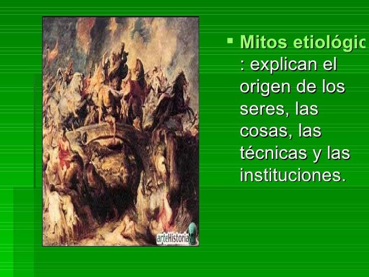 Mitos etiológicos : explican el origen de los seres, las cosas, las técnicas y las instituciones.