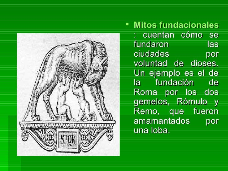 Mitos fundacionales : cuentan cómo se fundaron las ciudades por voluntad de dioses. Un ejemplo es el de la fundación de Ro...