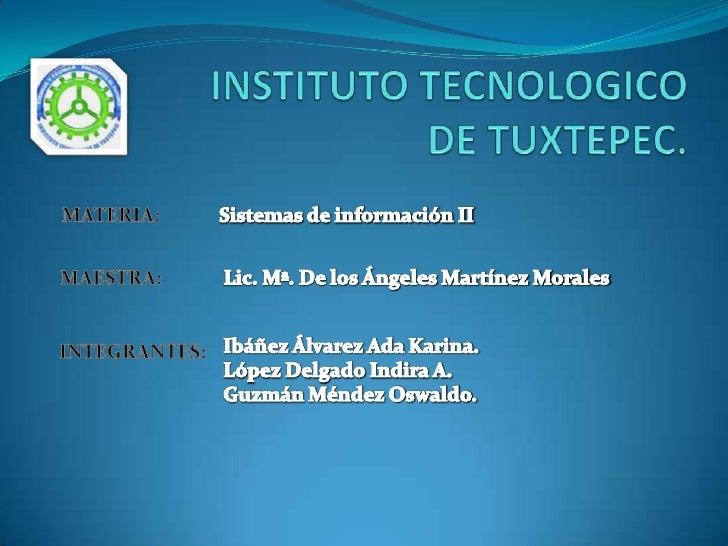 INSTITUTO TECNOLOGICO DE TUXTEPEC.<br />MATERIA:<br />Sistemas de información II<br />MAESTRA:<br />  Lic. Mª. De los Ánge...