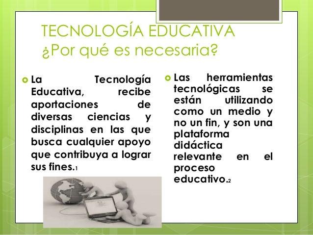 TECNOLOGÍA EDUCATIVA ¿Por qué es necesaria?  La  Tecnología Educativa, recibe aportaciones de diversas ciencias y discipl...
