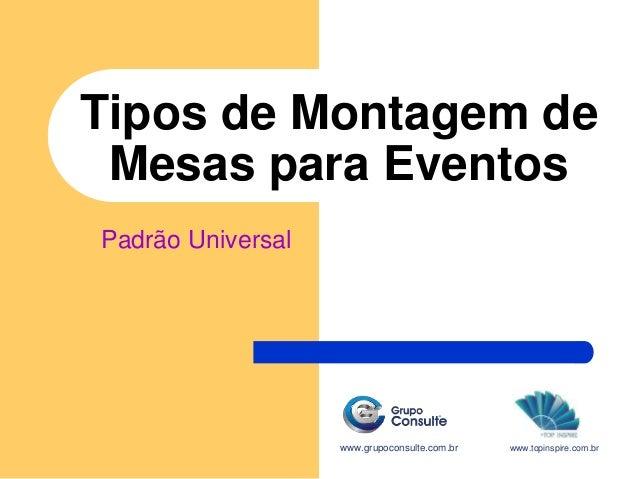 Tipos de Montagem de Mesas para Eventos www.grupoconsulte.com.br Padrão Universal www.topinspire.com.br