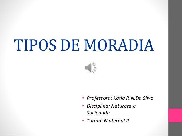 TIPOS DE MORADIA • Professora: Kátia R.N.Da Silva • Disciplina: Natureza e Sociedade • Turma: Maternal II