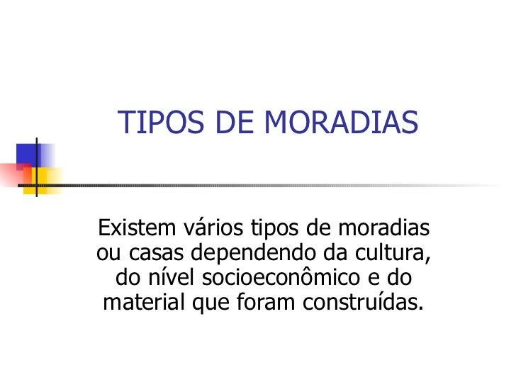 TIPOS DE MORADIAS Existem vários tipos de moradias ou casas dependendo da cultura, do nível socioeconômico e do material q...