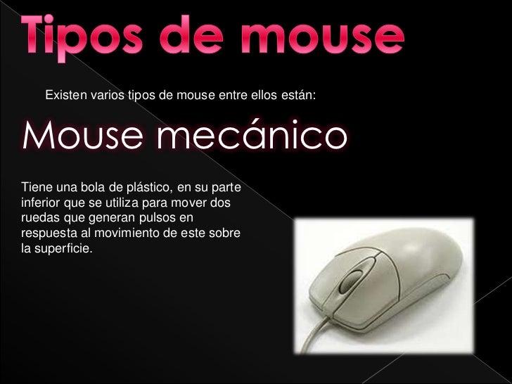 Existen varios tipos de mouse entre ellos están:Mouse mecánicoTiene una bola de plástico, en su parteinferior que se utili...