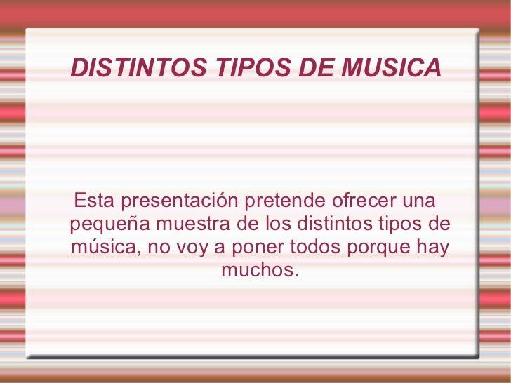 DISTINTOS TIPOS DE MUSICA Esta presentación pretende ofrecer una pequeña muestra de los distintos tipos de música, no voy ...